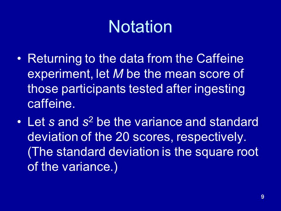 9 Notation Returning to the data from the Caffeine experiment, let M be the mean score of those participants tested after ingesting caffeine. Let s an