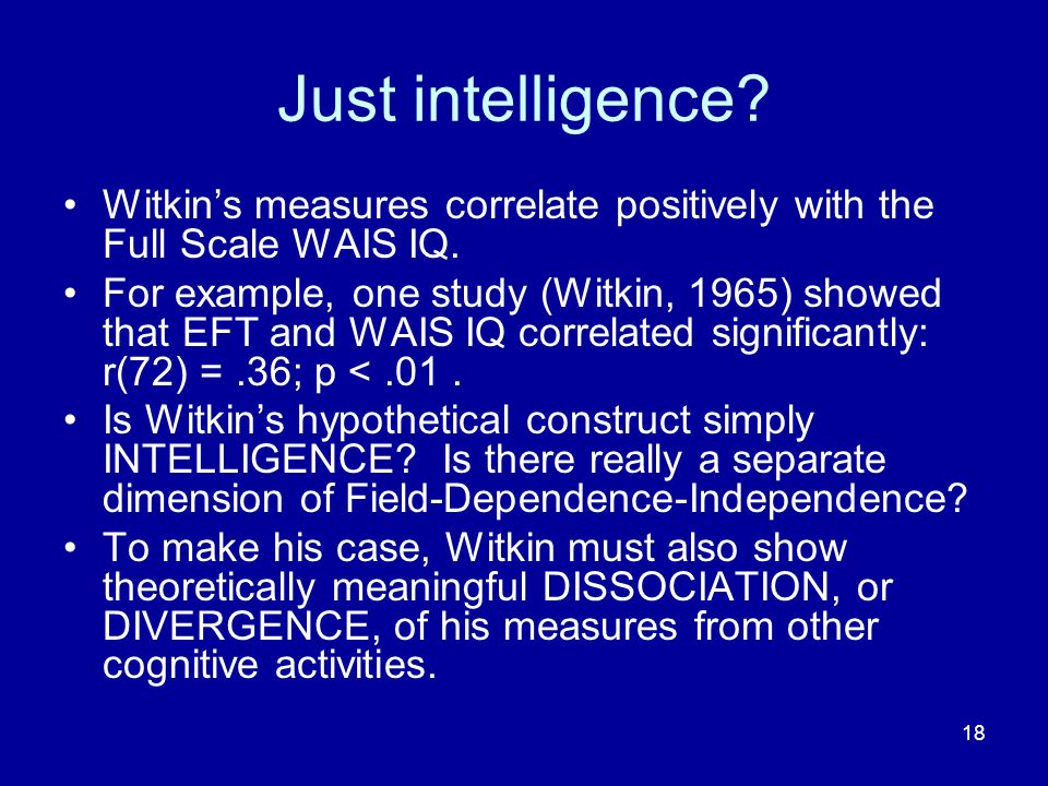 18 Just intelligence. Witkins measures correlate positively with the Full Scale WAIS IQ.