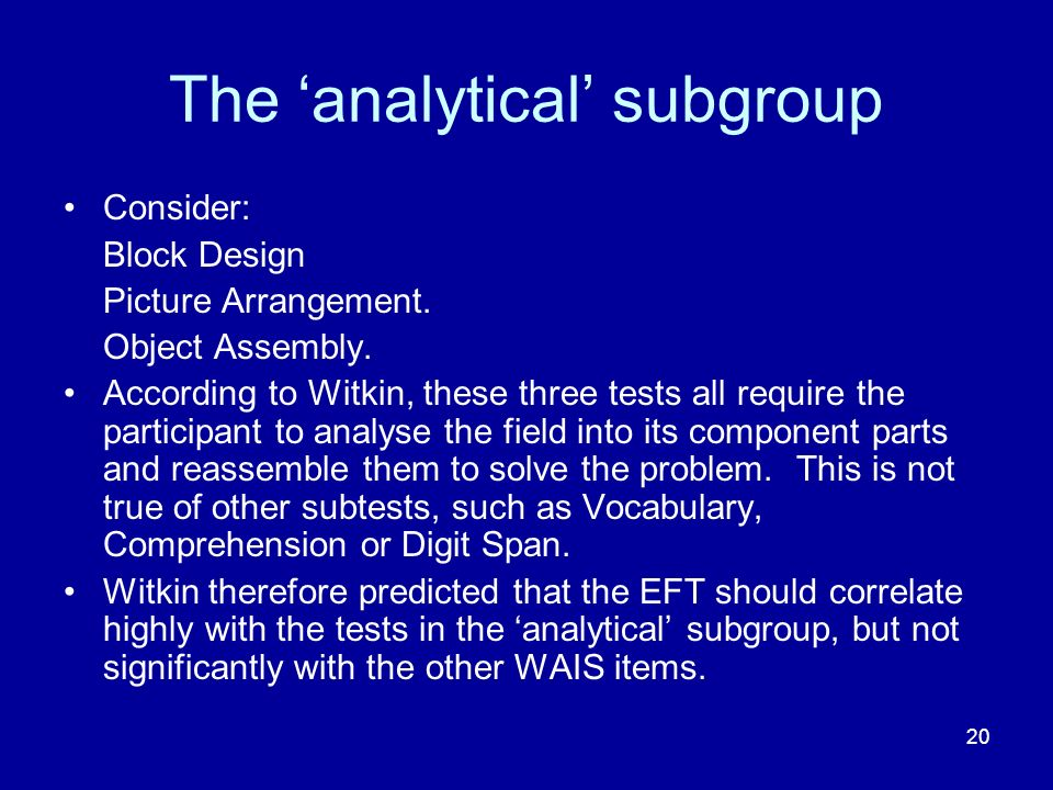 20 The analytical subgroup Consider: Block Design Picture Arrangement. Object Assembly. According to Witkin, these three tests all require the partici