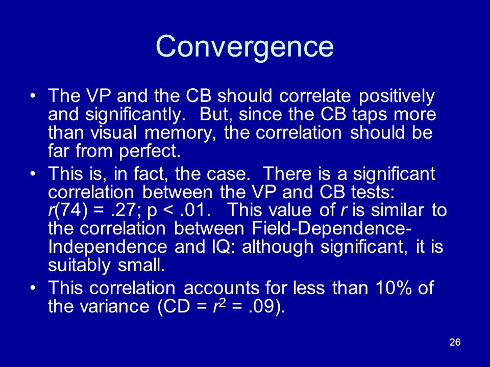 26 Convergence The VP and the CB should correlate positively and significantly. But, since the CB taps more than visual memory, the correlation should