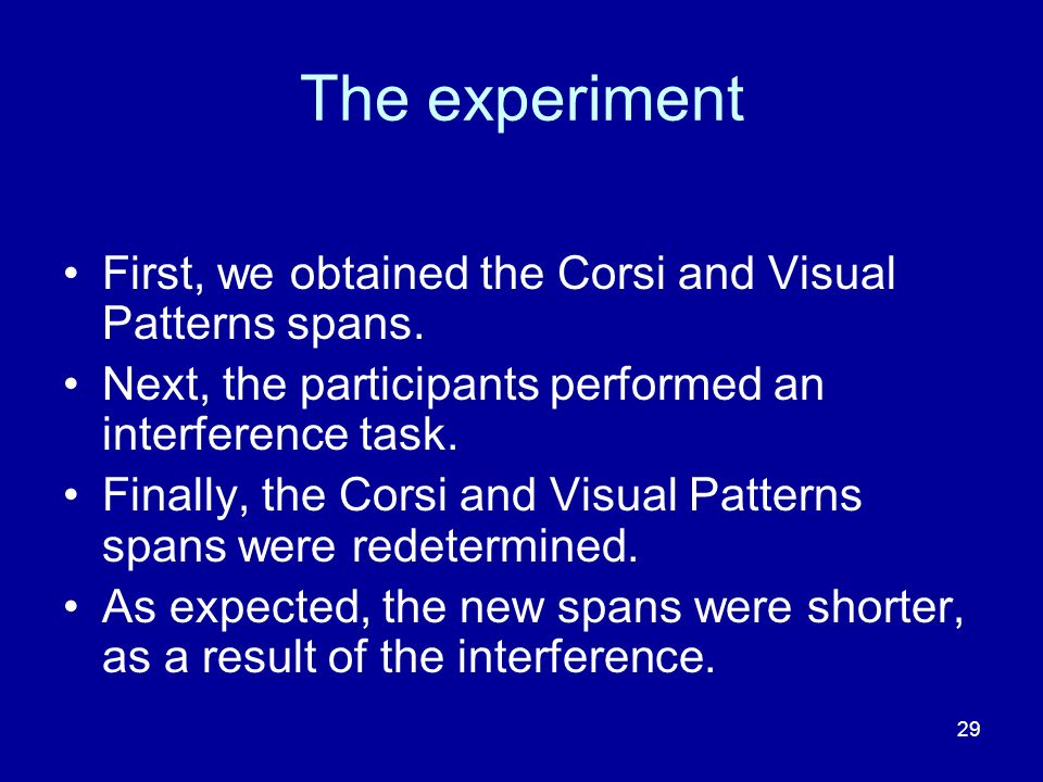 29 The experiment First, we obtained the Corsi and Visual Patterns spans. Next, the participants performed an interference task. Finally, the Corsi an