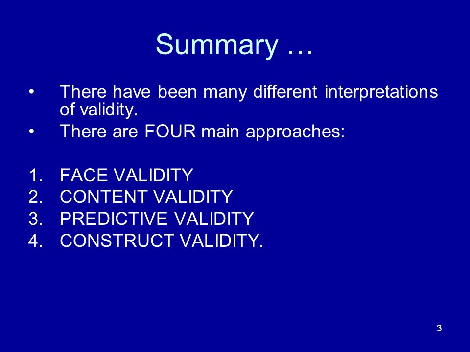 3 Summary … There have been many different interpretations of validity. There are FOUR main approaches: 1.FACE VALIDITY 2.CONTENT VALIDITY 3.PREDICTIV