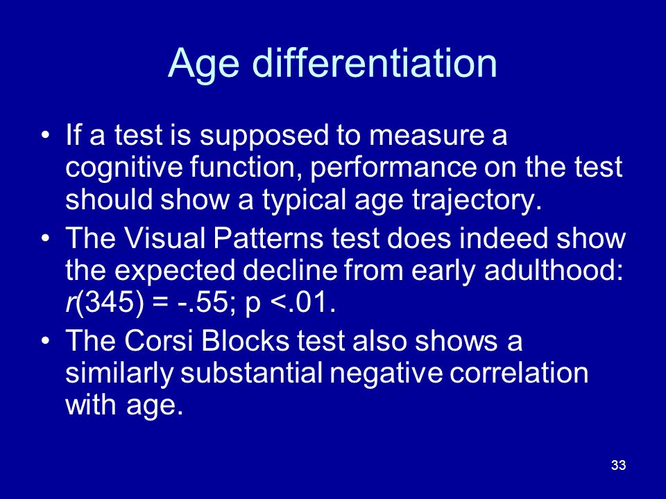 33 Age differentiation If a test is supposed to measure a cognitive function, performance on the test should show a typical age trajectory. The Visual