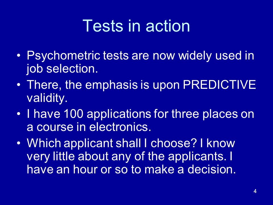4 Tests in action Psychometric tests are now widely used in job selection. There, the emphasis is upon PREDICTIVE validity. I have 100 applications fo