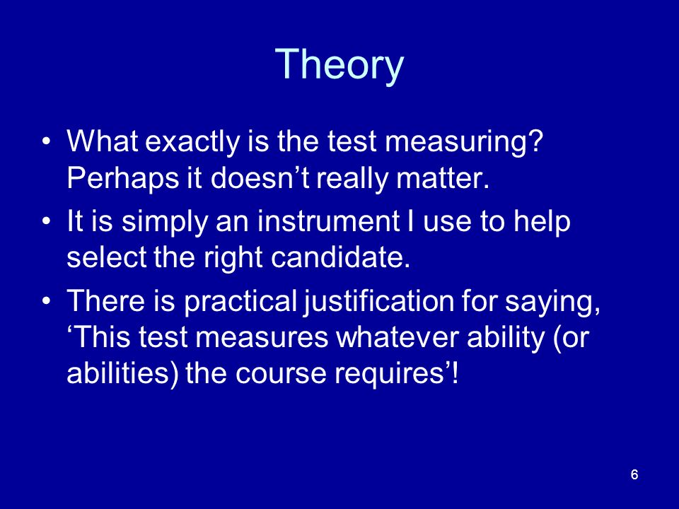 6 Theory What exactly is the test measuring? Perhaps it doesnt really matter. It is simply an instrument I use to help select the right candidate. The