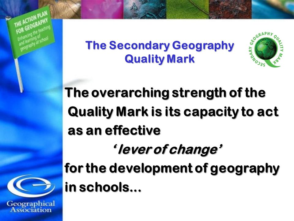 The Secondary Geography Quality Mark The overarching strength of the The overarching strength of the Quality Mark is its capacity to act Quality Mark is its capacity to act as an effective as an effective lever of change lever of change for the development of geography for the development of geography in schools...