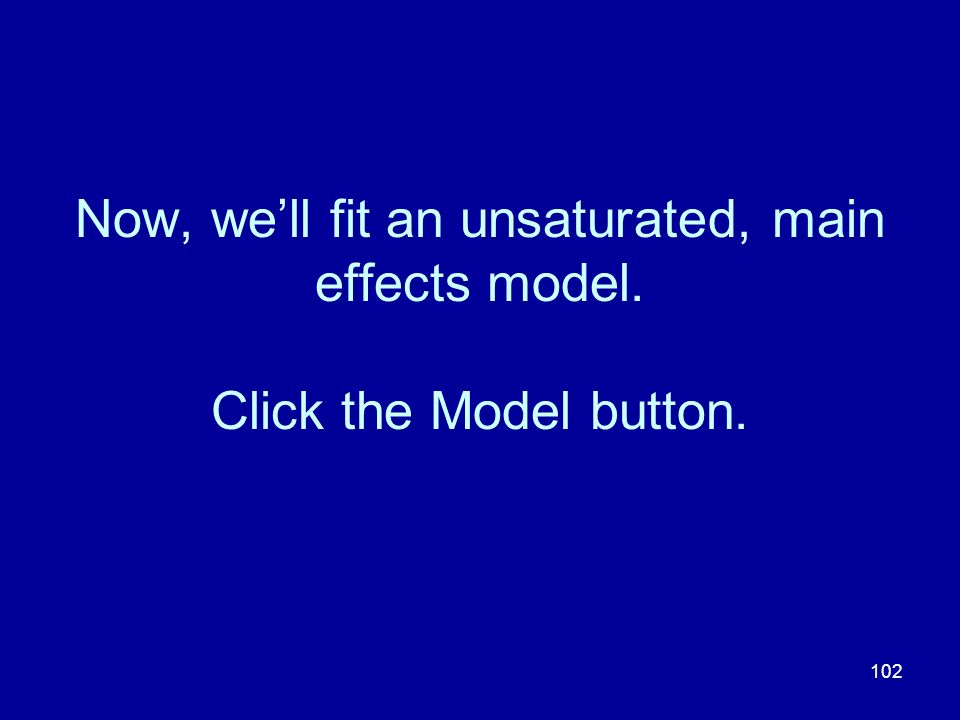 102 Now, well fit an unsaturated, main effects model. Click the Model button.
