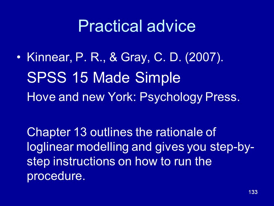 133 Practical advice Kinnear, P. R., & Gray, C. D. (2007). SPSS 15 Made Simple Hove and new York: Psychology Press. Chapter 13 outlines the rationale
