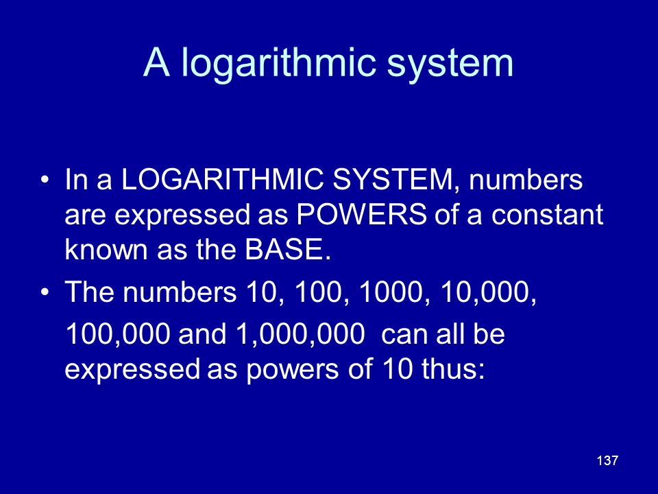 137 A logarithmic system In a LOGARITHMIC SYSTEM, numbers are expressed as POWERS of a constant known as the BASE. The numbers 10, 100, 1000, 10,000,