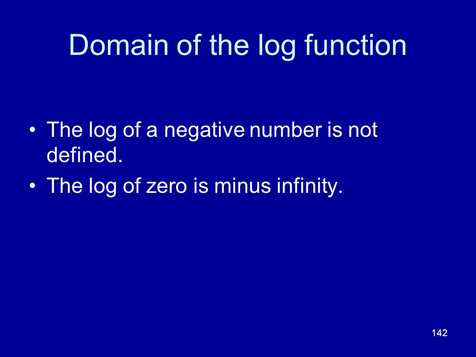 142 Domain of the log function The log of a negative number is not defined. The log of zero is minus infinity.
