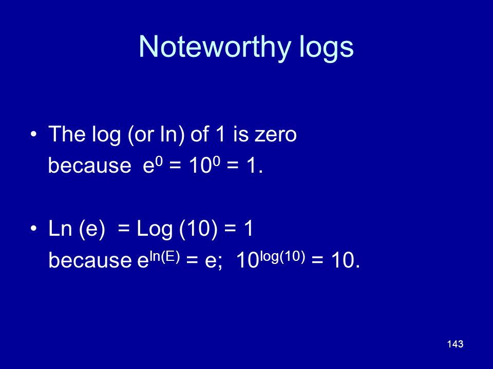 143 Noteworthy logs The log (or ln) of 1 is zero because e 0 = 10 0 = 1. Ln (e) = Log (10) = 1 because e ln(E) = e; 10 log(10) = 10.
