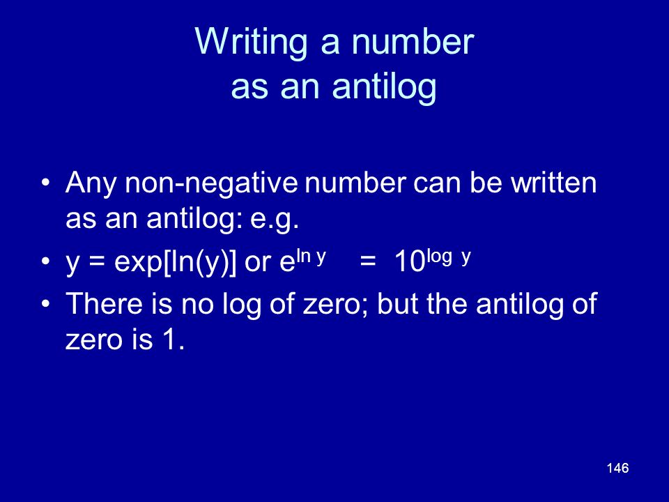 146 Writing a number as an antilog Any non-negative number can be written as an antilog: e.g. y = exp[ln(y)] or e ln y = 10 log y There is no log of z
