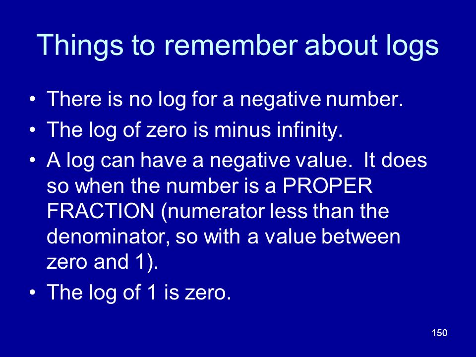 150 Things to remember about logs There is no log for a negative number. The log of zero is minus infinity. A log can have a negative value. It does s