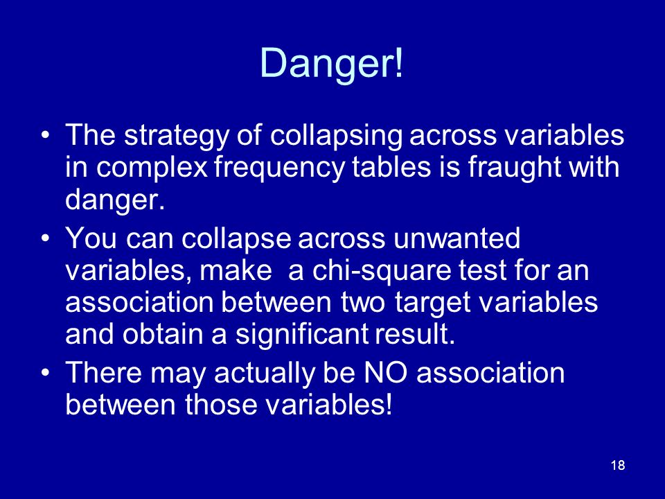 18 Danger! The strategy of collapsing across variables in complex frequency tables is fraught with danger. You can collapse across unwanted variables,