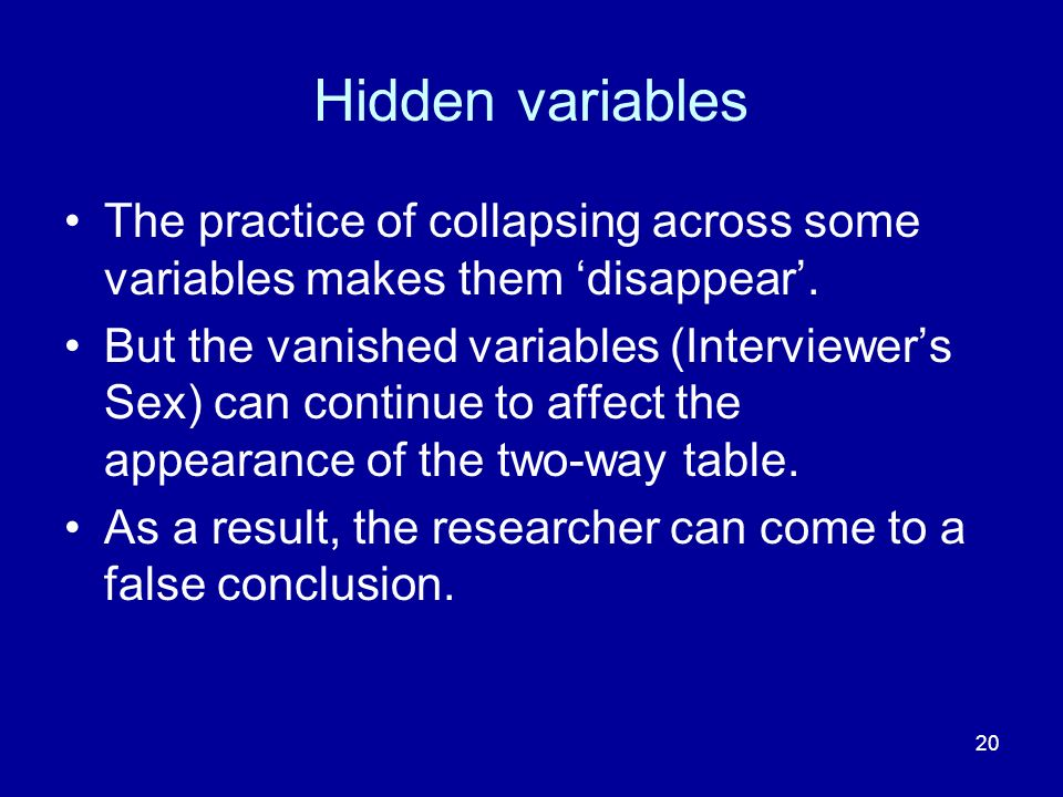 20 Hidden variables The practice of collapsing across some variables makes them disappear. But the vanished variables (Interviewers Sex) can continue