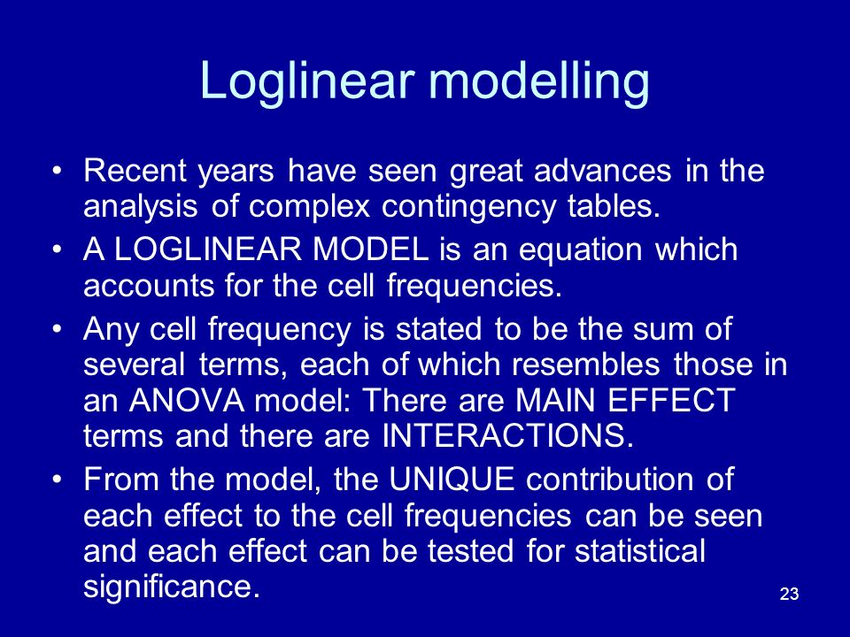 23 Loglinear modelling Recent years have seen great advances in the analysis of complex contingency tables. A LOGLINEAR MODEL is an equation which acc