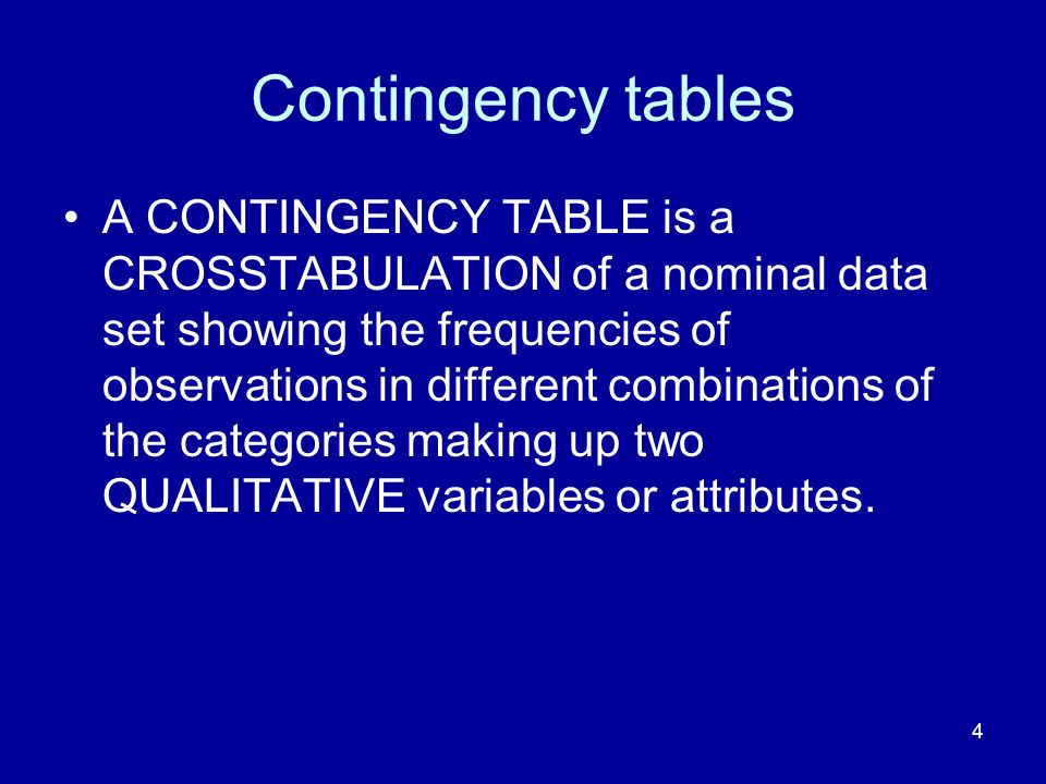 4 Contingency tables A CONTINGENCY TABLE is a CROSSTABULATION of a nominal data set showing the frequencies of observations in different combinations