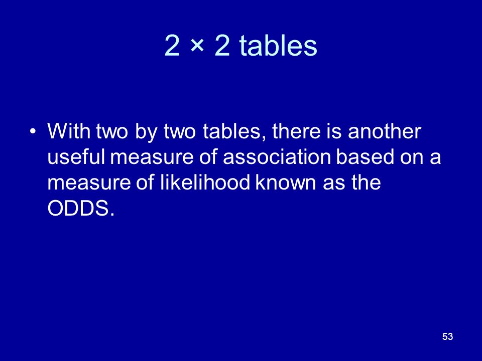 53 2 × 2 tables With two by two tables, there is another useful measure of association based on a measure of likelihood known as the ODDS.