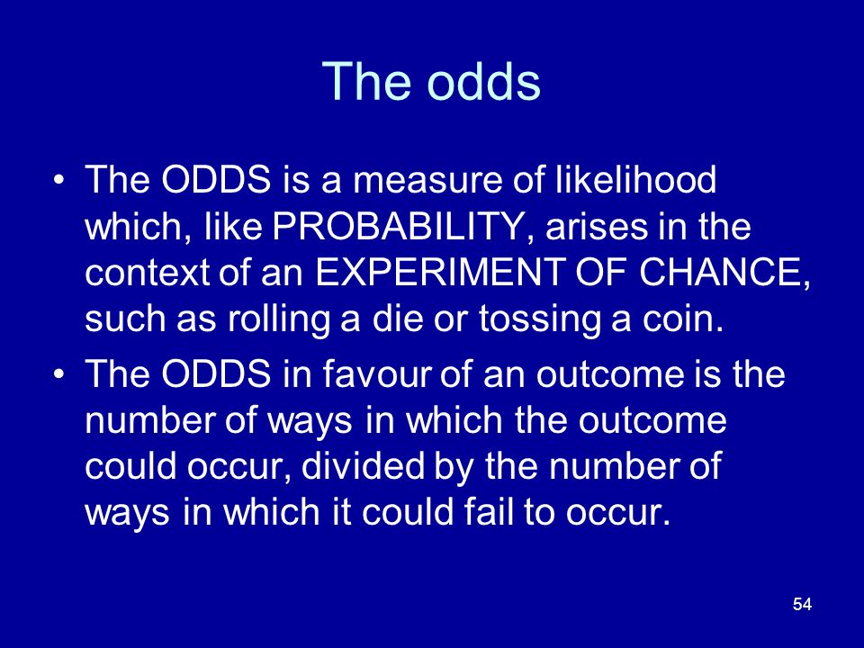 54 The odds The ODDS is a measure of likelihood which, like PROBABILITY, arises in the context of an EXPERIMENT OF CHANCE, such as rolling a die or to