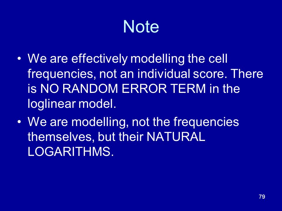 79 Note We are effectively modelling the cell frequencies, not an individual score. There is NO RANDOM ERROR TERM in the loglinear model. We are model