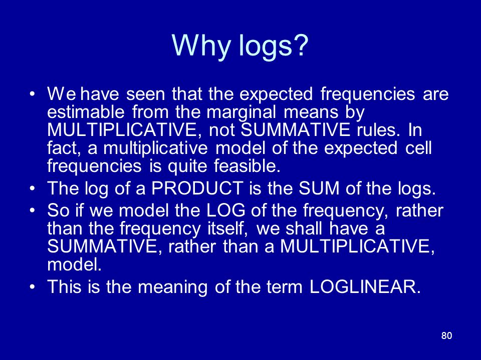 80 Why logs? We have seen that the expected frequencies are estimable from the marginal means by MULTIPLICATIVE, not SUMMATIVE rules. In fact, a multi