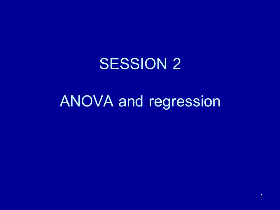 1 SESSION 2 ANOVA and regression