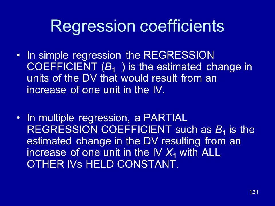 121 Regression coefficients In simple regression the REGRESSION COEFFICIENT (B 1 ) is the estimated change in units of the DV that would result from a