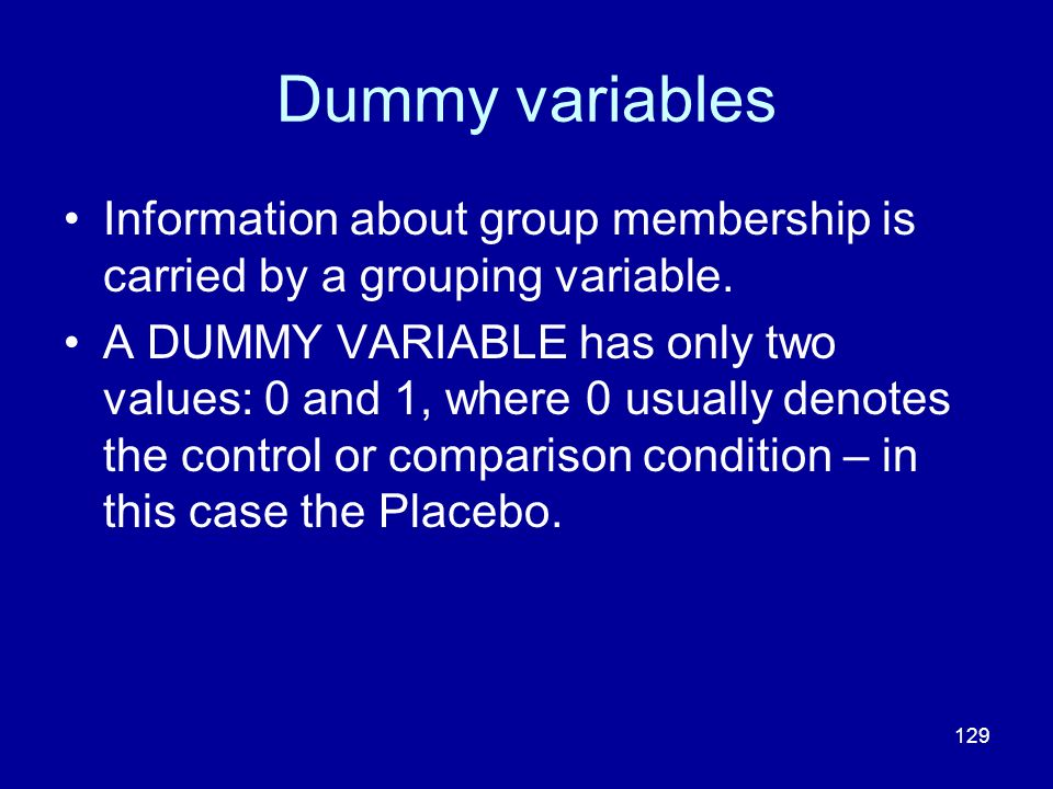 129 Dummy variables Information about group membership is carried by a grouping variable. A DUMMY VARIABLE has only two values: 0 and 1, where 0 usual