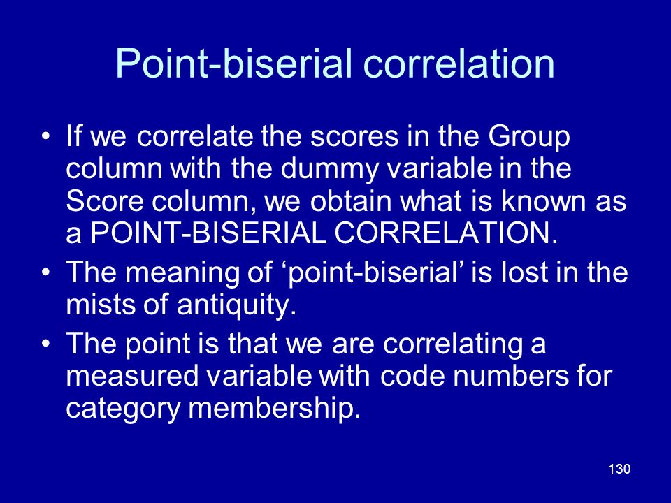 130 Point-biserial correlation If we correlate the scores in the Group column with the dummy variable in the Score column, we obtain what is known as