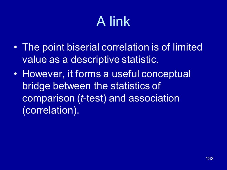 132 A link The point biserial correlation is of limited value as a descriptive statistic. However, it forms a useful conceptual bridge between the sta
