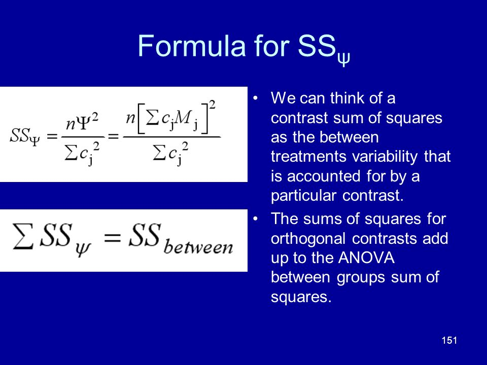 151 Formula for SS ψ We can think of a contrast sum of squares as the between treatments variability that is accounted for by a particular contrast. T