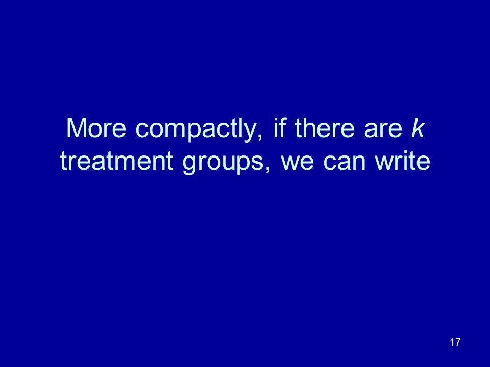 17 More compactly, if there are k treatment groups, we can write