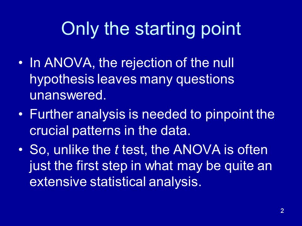 2 Only the starting point In ANOVA, the rejection of the null hypothesis leaves many questions unanswered. Further analysis is needed to pinpoint the