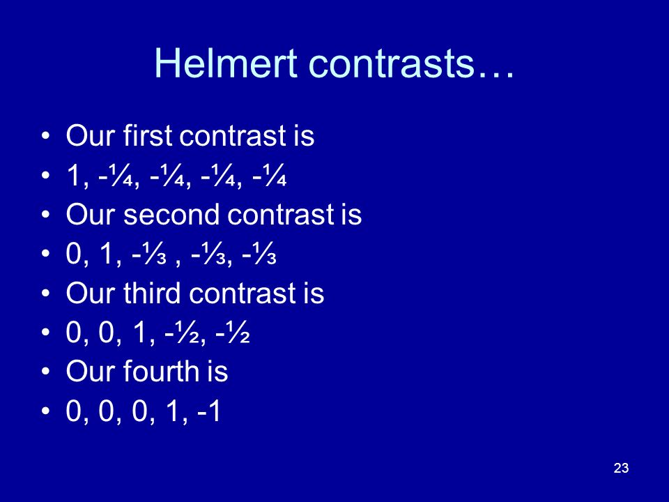 23 Helmert contrasts… Our first contrast is 1, -¼, -¼, -¼, -¼ Our second contrast is 0, 1, -, -, - Our third contrast is 0, 0, 1, -½, -½ Our fourth is