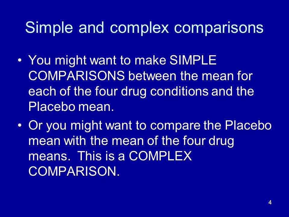 4 Simple and complex comparisons You might want to make SIMPLE COMPARISONS between the mean for each of the four drug conditions and the Placebo mean.