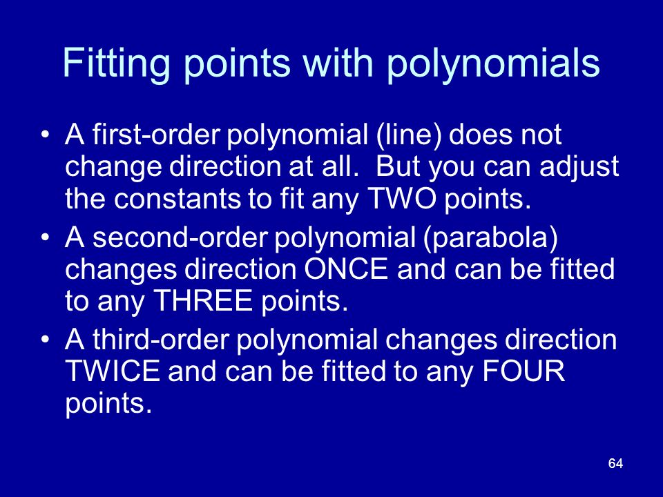 64 Fitting points with polynomials A first-order polynomial (line) does not change direction at all. But you can adjust the constants to fit any TWO p