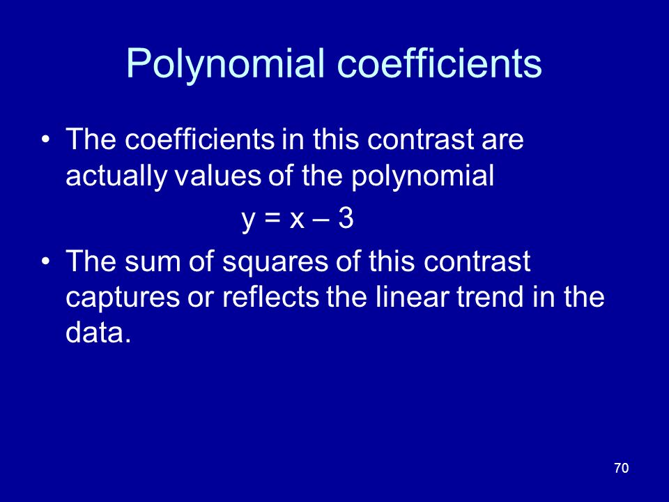 70 Polynomial coefficients The coefficients in this contrast are actually values of the polynomial y = x – 3 The sum of squares of this contrast captu