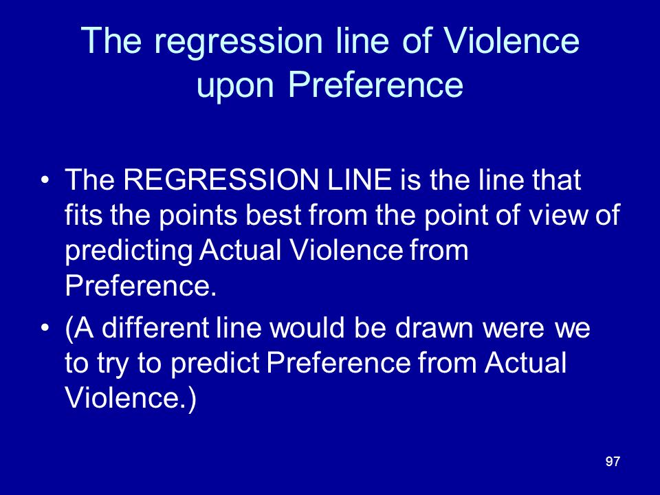 97 The regression line of Violence upon Preference The REGRESSION LINE is the line that fits the points best from the point of view of predicting Actu