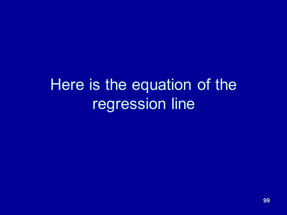 99 Here is the equation of the regression line