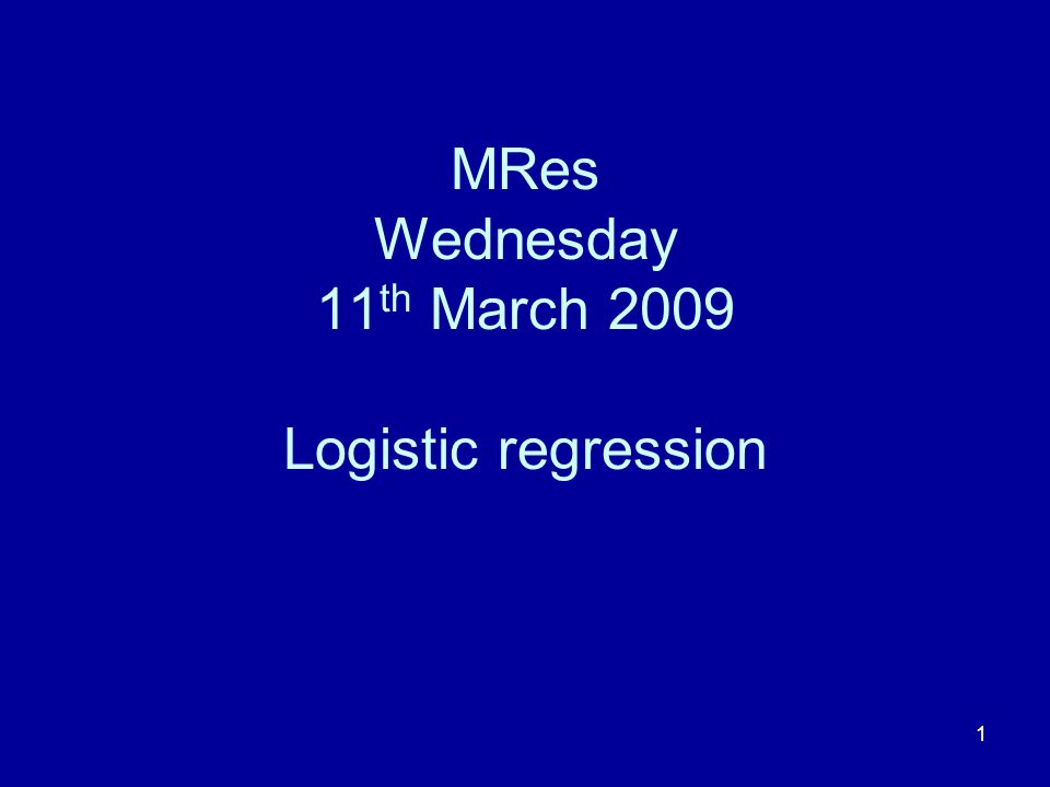 1 MRes Wednesday 11 th March 2009 Logistic regression