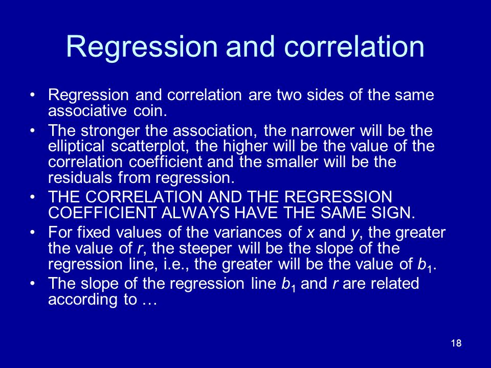 18 Regression and correlation Regression and correlation are two sides of the same associative coin.