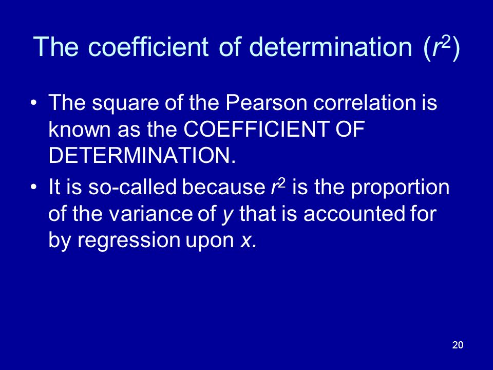 20 The coefficient of determination (r 2 ) The square of the Pearson correlation is known as the COEFFICIENT OF DETERMINATION.