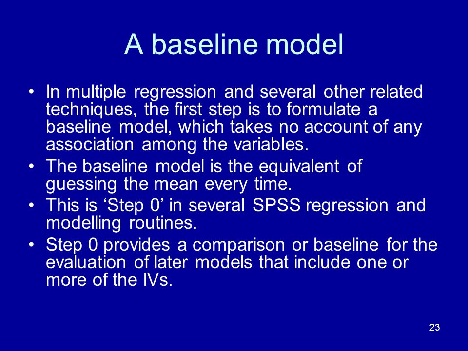 23 A baseline model In multiple regression and several other related techniques, the first step is to formulate a baseline model, which takes no account of any association among the variables.