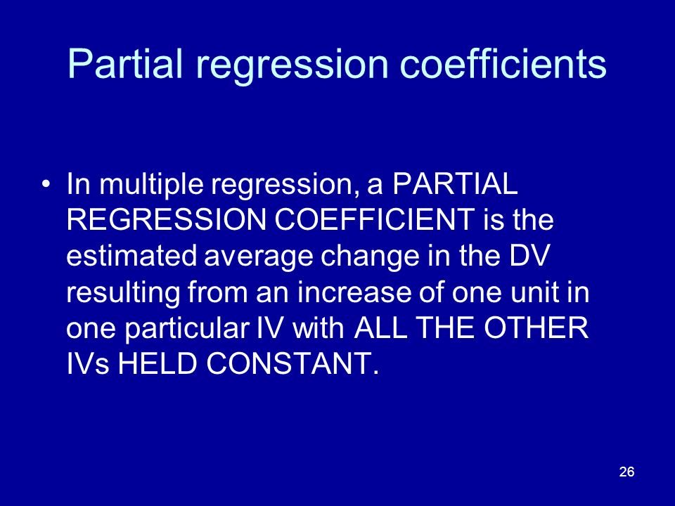 26 Partial regression coefficients In multiple regression, a PARTIAL REGRESSION COEFFICIENT is the estimated average change in the DV resulting from an increase of one unit in one particular IV with ALL THE OTHER IVs HELD CONSTANT.