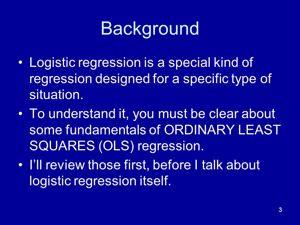 3 Background Logistic regression is a special kind of regression designed for a specific type of situation.