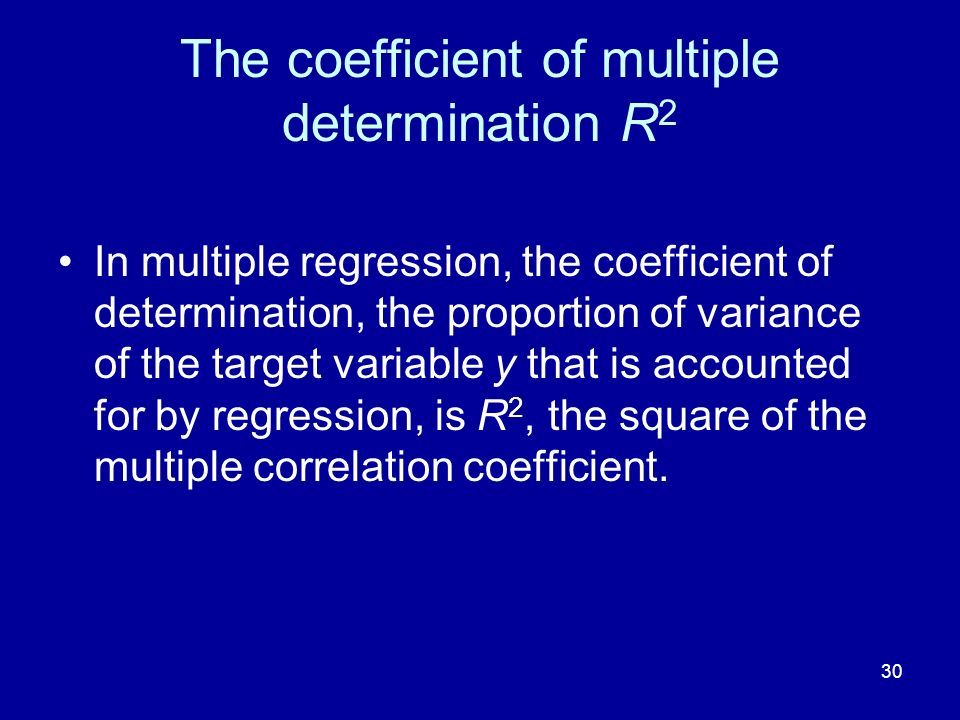 30 The coefficient of multiple determination R 2 In multiple regression, the coefficient of determination, the proportion of variance of the target variable y that is accounted for by regression, is R 2, the square of the multiple correlation coefficient.