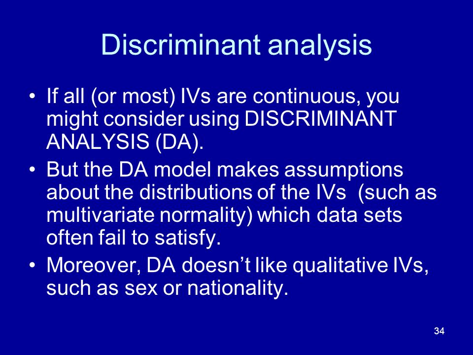 34 Discriminant analysis If all (or most) IVs are continuous, you might consider using DISCRIMINANT ANALYSIS (DA).