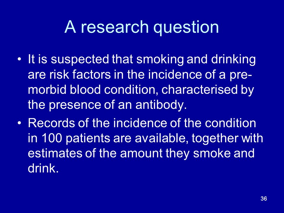 36 A research question It is suspected that smoking and drinking are risk factors in the incidence of a pre- morbid blood condition, characterised by the presence of an antibody.