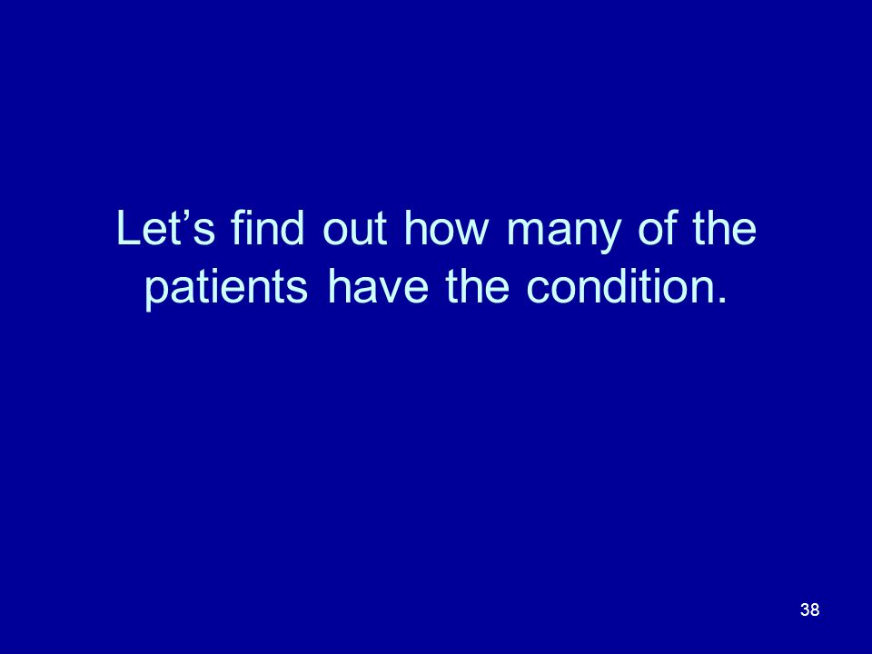 38 Lets find out how many of the patients have the condition.