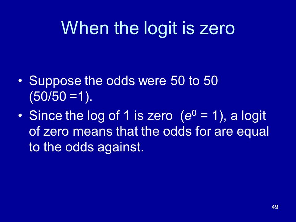 49 When the logit is zero Suppose the odds were 50 to 50 (50/50 =1).